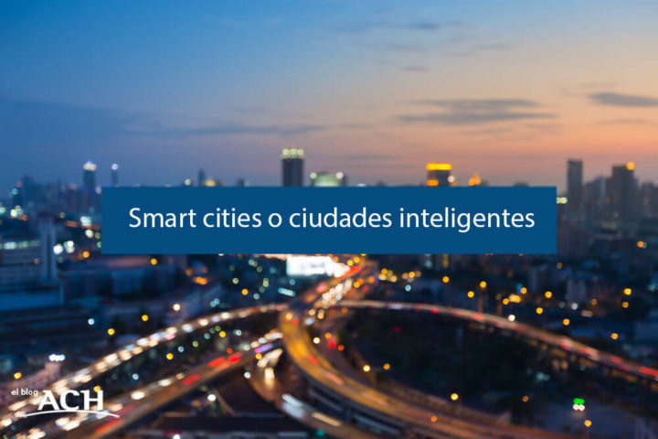 ¿Qué son las Smart Cities o ciudades inteligentes?